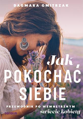 """Jak pokochać siebie. Przewodnik po wewnętrznym świecie kobiety Dagmara Gmitrzak PREMIERA 14 stycznia Zacznij wreszcie żyć dla siebie! Pewnie już słyszałaś te słowa: """"Zacznij żyć […]"""